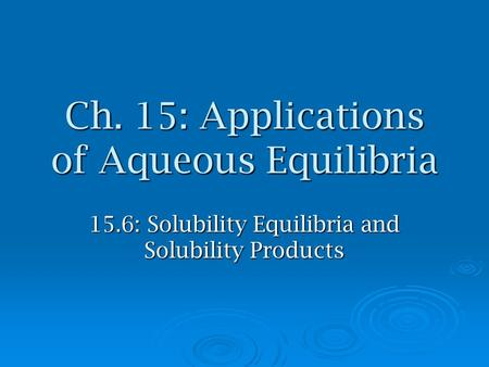 Ch. 15: Applications of Aqueous Equilibria 15.6: Solubility Equilibria and Solubility Products.