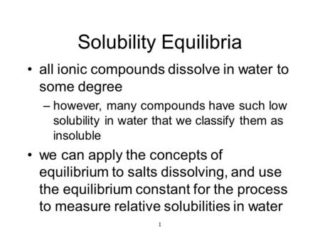 1 Solubility Equilibria all ionic compounds dissolve in water to some degree –however, many compounds have such low solubility in water that we classify.