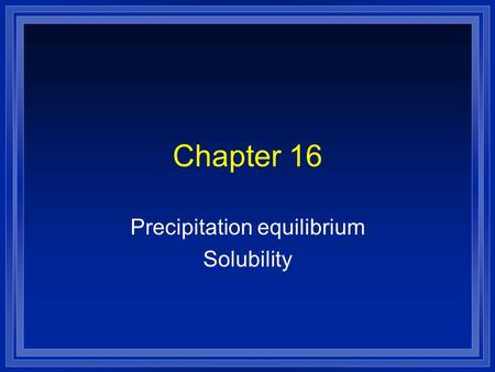 Chapter 16 Precipitation equilibrium Solubility. l All dissolving is an equilibrium. l If there is not much solid it will all dissolve. l As more solid.