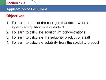 Section 17.3 Application of Equilibria 1.To learn to predict the changes that occur when a system at equilibrium is disturbed 2.To learn to calculate equilibrium.