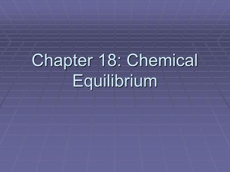 Chapter 18: Chemical Equilibrium. 1. The Concept of Equilibrium   A. Equilibrium exists when two opposing processes occur at the same rate.   B. Reversible.