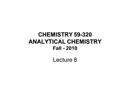 CHEMISTRY 59-320 ANALYTICAL CHEMISTRY Fall - 2010 Lecture 8.