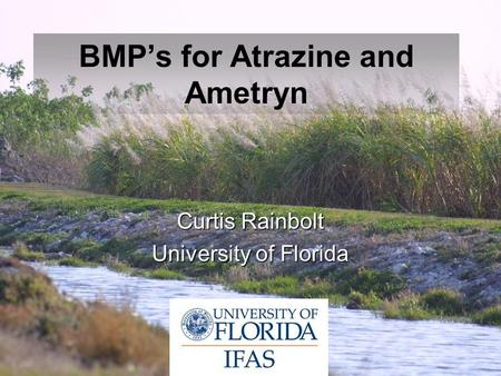 BMP's for Atrazine and Ametryn Curtis Rainbolt University of Florida.