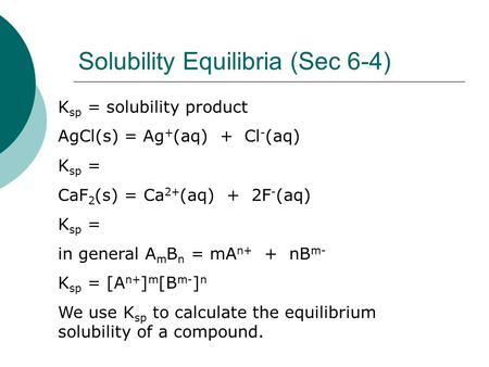 Solubility Equilibria (Sec 6-4) K sp = solubility product AgCl(s) = Ag + (aq) + Cl - (aq) K sp = CaF 2 (s) = Ca 2+ (aq) + 2F - (aq) K sp = in general A.