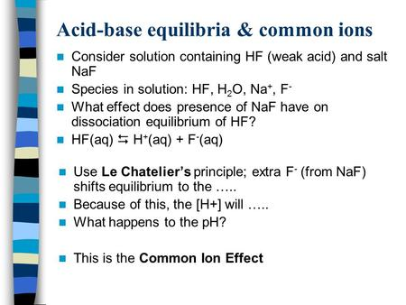 Acid-base equilibria & common ions Consider solution containing HF (weak acid) and salt NaF Species in solution: HF, H 2 O, Na +, F - What effect does.