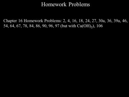 Homework Problems Chapter 16 Homework Problems: 2, 4, 16, 18, 24, 27, 30a, 36, 39a, 46, 54, 64, 67, 78, 84, 86, 90, 96, 97 (but with Cu(OH) 2 ), 106.