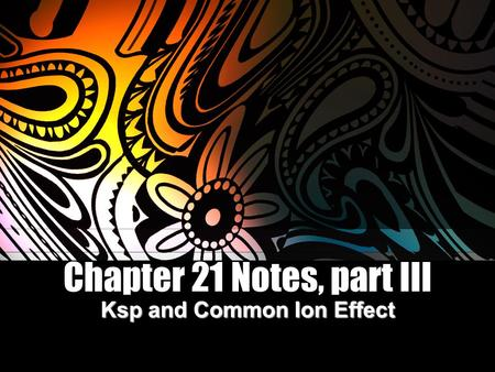 Chapter 21 Notes, part III Ksp and Common Ion Effect.