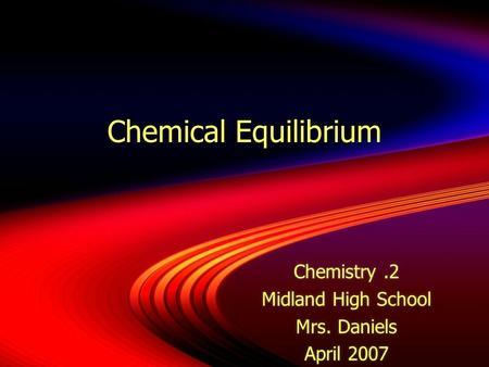 Chemical Equilibrium Chemistry.2 Midland High School Mrs. Daniels April 2007 Chemistry.2 Midland High School Mrs. Daniels April 2007.