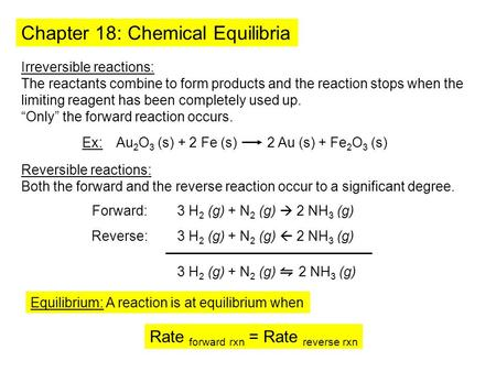 Chapter 18: Chemical Equilibria Irreversible reactions: The reactants combine to form products and the reaction stops when the limiting reagent has been.