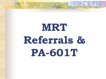 MRT Referrals & PA-601T. MRT Referral Guidelines The caseworker/case manger should determine that a family would be eligible under all other technical.