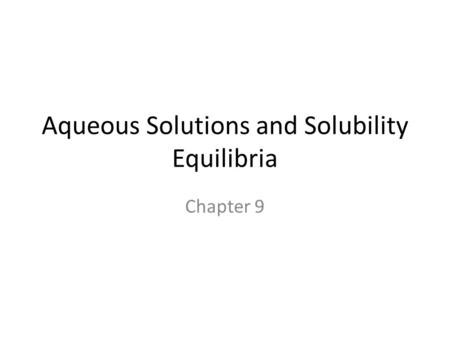Aqueous Solutions and Solubility Equilibria Chapter 9.
