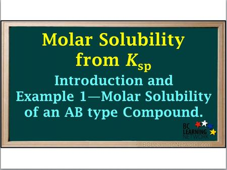 Introduction and Example 1—Molar Solubility of an AB type Compound. Molar Solubility from K sp.