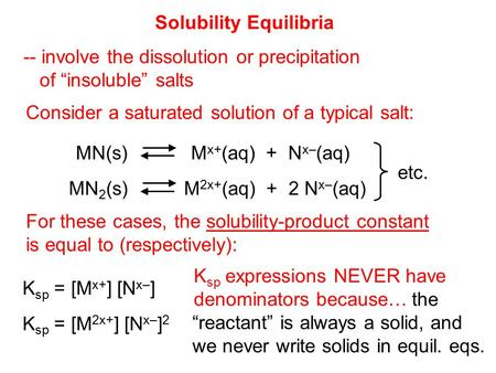 "K sp = [M x+ ] [N x– ] Solubility Equilibria -- involve the dissolution or precipitation of ""insoluble"" salts Consider a saturated solution of a typical."