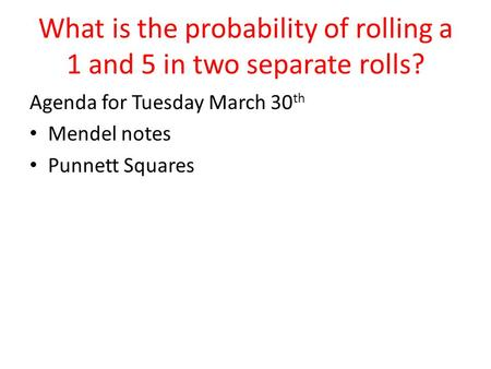 What is the probability of rolling a 1 and 5 in two separate rolls? Agenda for Tuesday March 30 th Mendel notes Punnett Squares.