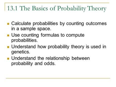 13.1 The Basics of Probability Theory Calculate probabilities by counting outcomes in a sample space. Use counting formulas to compute probabilities. Understand.