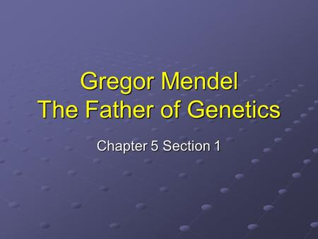 Gregor Mendel The Father of Genetics Chapter 5 Section 1.