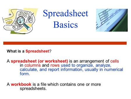 Spreadsheet Basics What is a Spreadsheet? A spreadsheet (or worksheet) is an arrangement of cells in columns and rows used to organize, analyze, calculate,