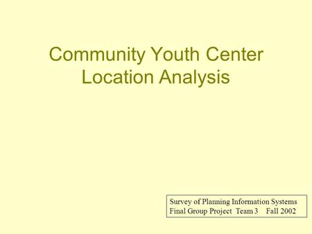 Community Youth Center Location Analysis Survey of Planning Information Systems Final Group Project Team 3 Fall 2002.