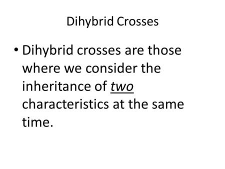 Dihybrid Crosses Dihybrid crosses are those where we consider the inheritance of two characteristics at the same time.