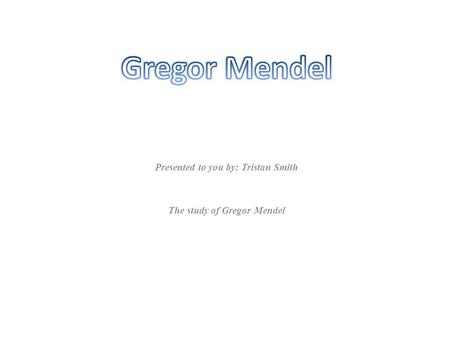 Presented to you by: Tristan Smith The study of Gregor Mendel.