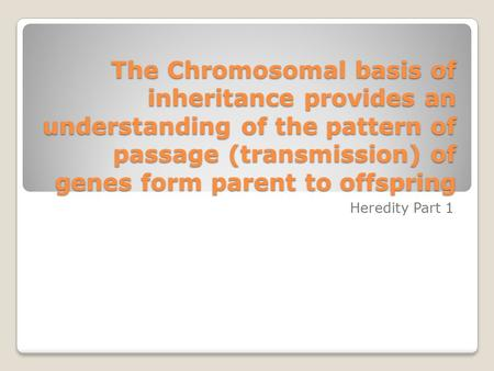 The Chromosomal basis of inheritance provides an understanding of the pattern of passage (transmission) of genes form parent to offspring Heredity Part.