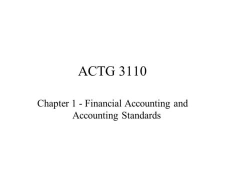 ACTG 3110 Chapter 1 - Financial Accounting and Accounting Standards.