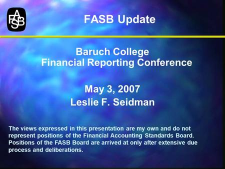 FASB Update Baruch College Financial Reporting Conference May 3, 2007 Leslie F. Seidman The views expressed in this presentation are my own and do not.