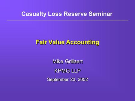 Fair Value Accounting Mike Grillaert KPMG LLP September 23, 2002 Mike Grillaert KPMG LLP September 23, 2002 Casualty Loss Reserve Seminar.