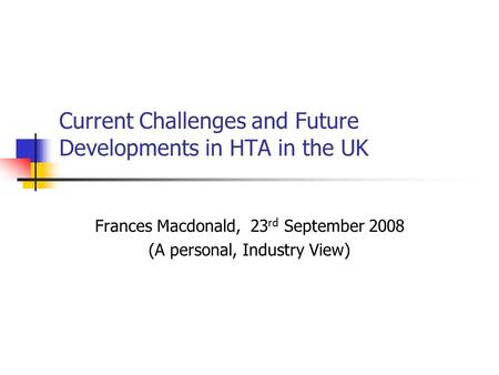 Current Challenges and Future Developments in HTA in the UK Frances Macdonald, 23 rd September 2008 (A personal, Industry View)
