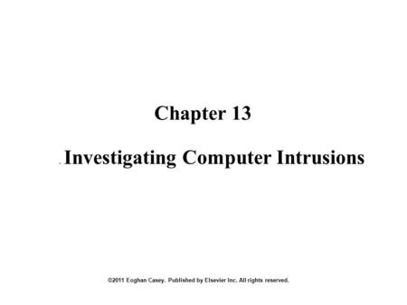 Chapter 13 ©2011 Eoghan Casey. Published by Elsevier Inc. All rights reserved.. Investigating Computer Intrusions.