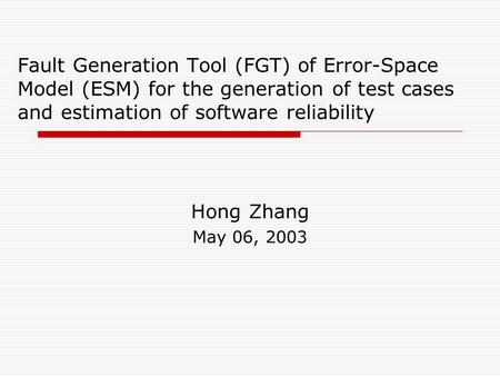Fault Generation Tool (FGT) of Error-Space Model (ESM) for the generation of test cases and estimation of software reliability Hong Zhang May 06, 2003.