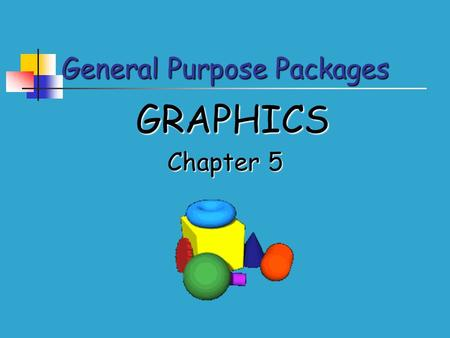 General Purpose Packages GRAPHICS Chapter 5. General Purpose Packages Features of Graphics Packages Entering text Entering text Common tools Common tools.