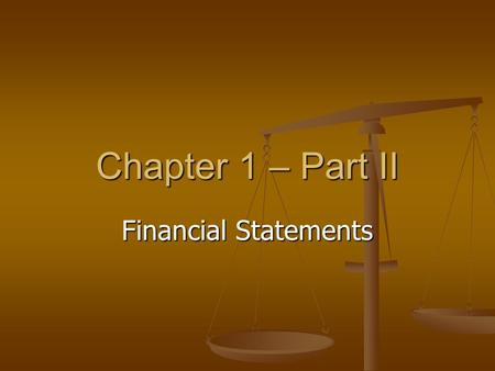 Chapter 1 – Part II Financial Statements. Balance sheet Economic resources and claims against those resources Assets – economic resources that are expected.