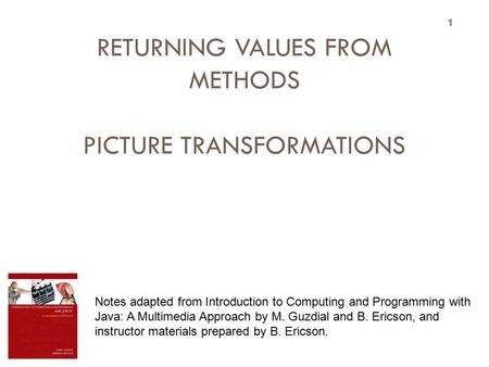 TOPIC 11 RETURNING VALUES FROM METHODS PICTURE TRANSFORMATIONS 1 Notes adapted from Introduction to Computing and Programming with Java: A Multimedia Approach.