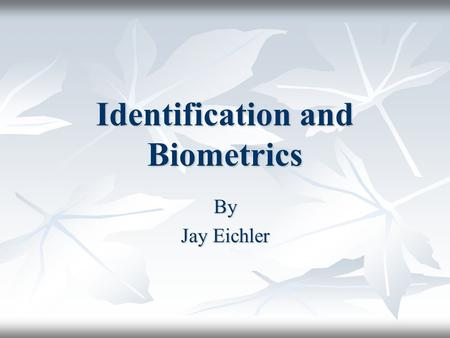 Identification and Biometrics By Jay Eichler. Introduction What is biometrics? What is biometrics? Types of biometrics Types of biometrics Controversy.