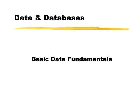 Data & Databases Basic Data Fundamentals. Data vs Information zData: facts Computer systems store data. zInformation: facts organized for a specific application.