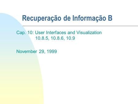 Recuperação de Informação B Cap. 10: User Interfaces and Visualization 10.8.5, 10.8.6, 10.9 November 29, 1999.