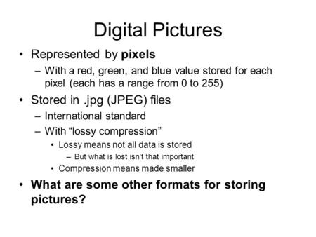 Digital Pictures Represented by pixels –With a red, green, and blue value stored for each pixel (each has a range from 0 to 255) Stored in.jpg (JPEG) files.