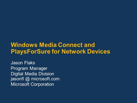 Windows Media Connect and PlaysForSure for Network Devices Jason Flaks Program Manager Digital Media Division microsoft.com Microsoft Corporation.