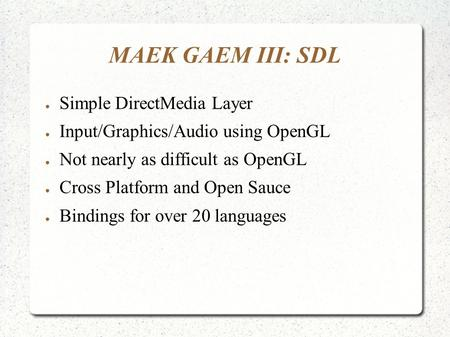 MAEK GAEM III: SDL ● Simple DirectMedia Layer ● Input/Graphics/Audio using OpenGL ● Not nearly as difficult as OpenGL ● Cross Platform and Open Sauce ●