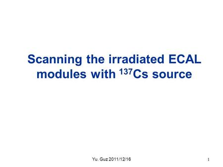 Scanning the irradiated ECAL modules with 137 Cs source Yu. Guz 2011/12/161.