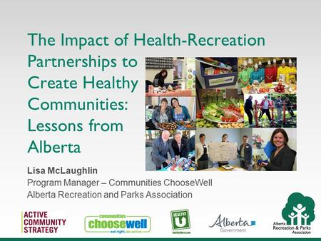 The Impact of Health-Recreation Partnerships to Create Healthy Communities: Lessons from Alberta Lisa McLaughlin Program Manager – Communities ChooseWell.
