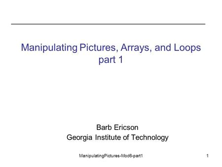 ManipulatingPictures-Mod6-part11 Manipulating Pictures, Arrays, and Loops part 1 Barb Ericson Georgia Institute of Technology.