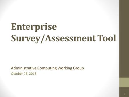 Enterprise Survey/Assessment Tool Administrative Computing Working Group October 25, 2013 1.