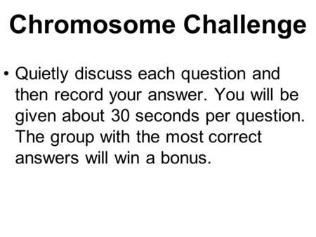 Chromosome Challenge Quietly discuss each question and then record your answer. You will be given about 30 seconds per question. The group with the most.