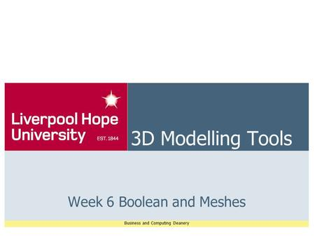 Business and Computing Deanery 3D Modelling Tools Week 6 Boolean and Meshes.