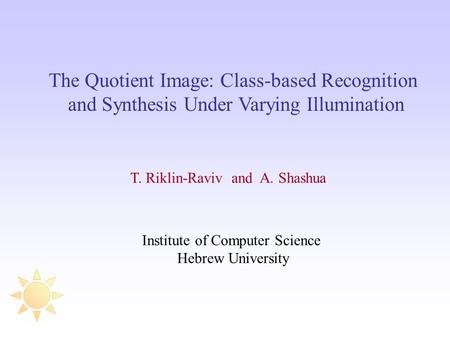 The Quotient Image: Class-based Recognition and Synthesis Under Varying Illumination T. Riklin-Raviv and A. Shashua Institute of Computer Science Hebrew.