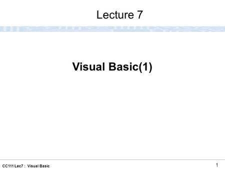 CC111 Lec7 : Visual Basic 1 Visual Basic(1) Lecture 7.