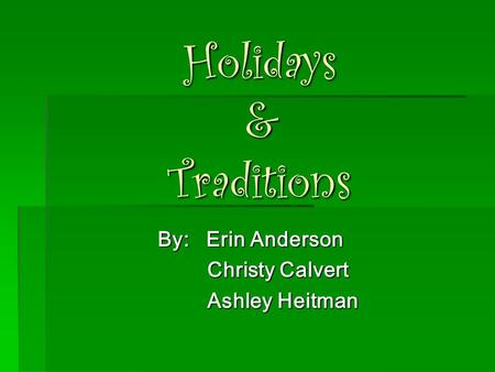 Holidays & Traditions By: Erin Anderson Christy Calvert Christy Calvert Ashley Heitman Ashley Heitman.