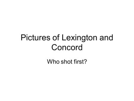 Pictures of Lexington and Concord Who shot first?.